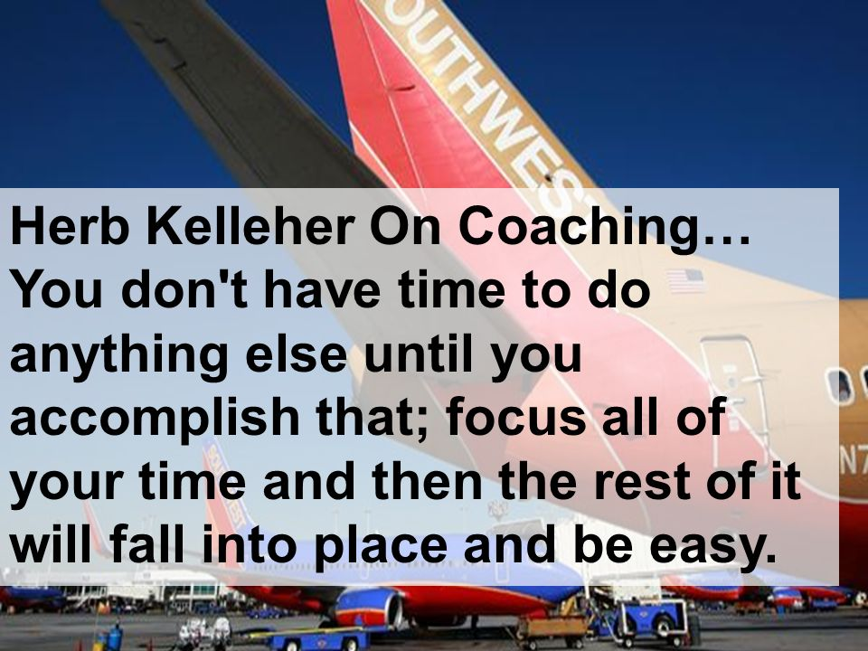 Herb Kelleher On Coaching… You don't have time to do anything else until you accomplish that; focus all of your time and then the rest of it will fall