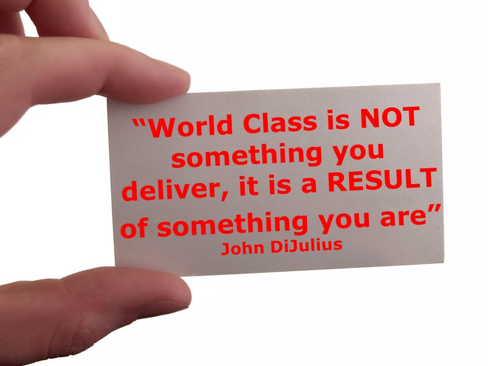 World Class is NOT something you deliver, it is a RESULT of something you are John DiJulius