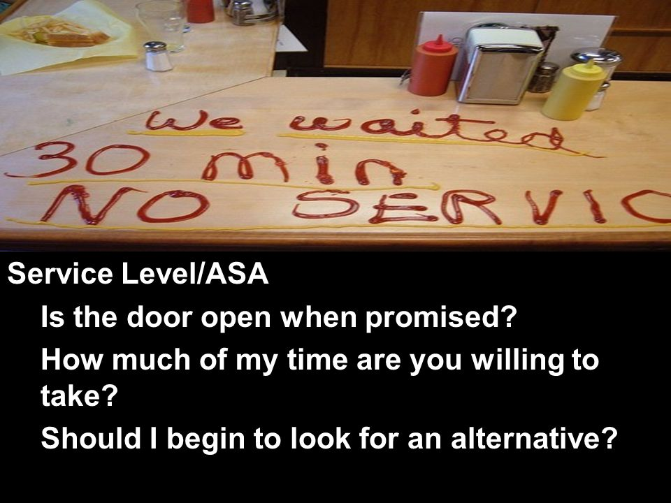Service Level/ASA Is the door open when promised. How much of my time are you willing to take.