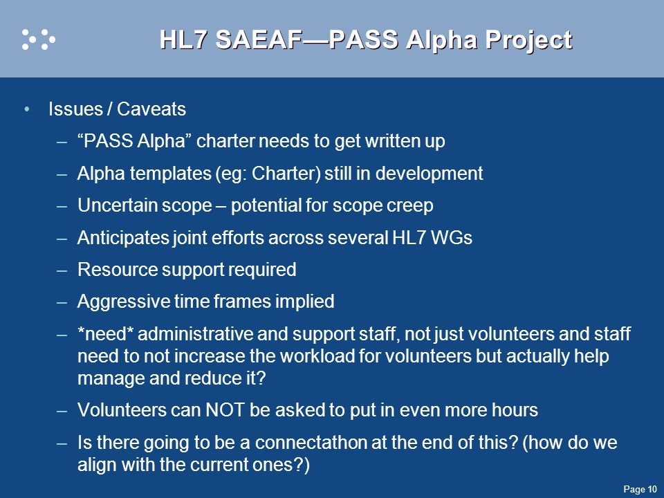 Page 10 HL7 SAEAFPASS Alpha Project Issues / Caveats –PASS Alpha charter needs to get written up –Alpha templates (eg: Charter) still in development –Uncertain scope – potential for scope creep –Anticipates joint efforts across several HL7 WGs –Resource support required –Aggressive time frames implied –*need* administrative and support staff, not just volunteers and staff need to not increase the workload for volunteers but actually help manage and reduce it.