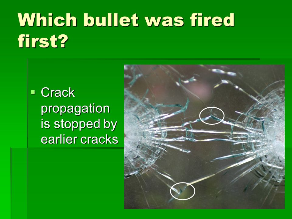 Which bullet was fired first? Crack propagation is stopped by earlier cracks Crack propagation is stopped by earlier cracks