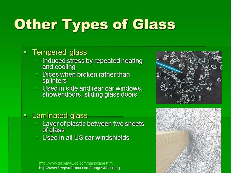 Other Types of Glass Tempered glass Tempered glass Induced stress by repeated heating and cooling Induced stress by repeated heating and cooling Dices