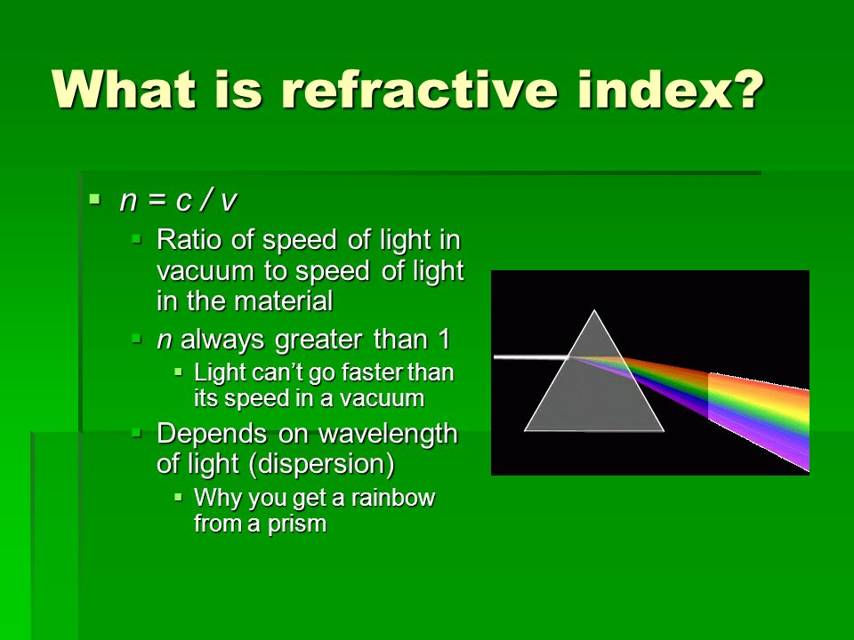 What is refractive index? n = c / v n = c / v Ratio of speed of light in vacuum to speed of light in the material Ratio of speed of light in vacuum to