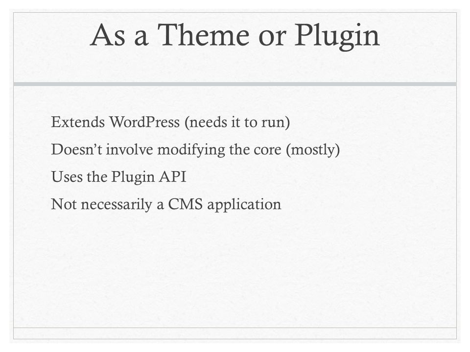 As a Theme or Plugin Extends WordPress (needs it to run) Doesnt involve modifying the core (mostly) Uses the Plugin API Not necessarily a CMS application