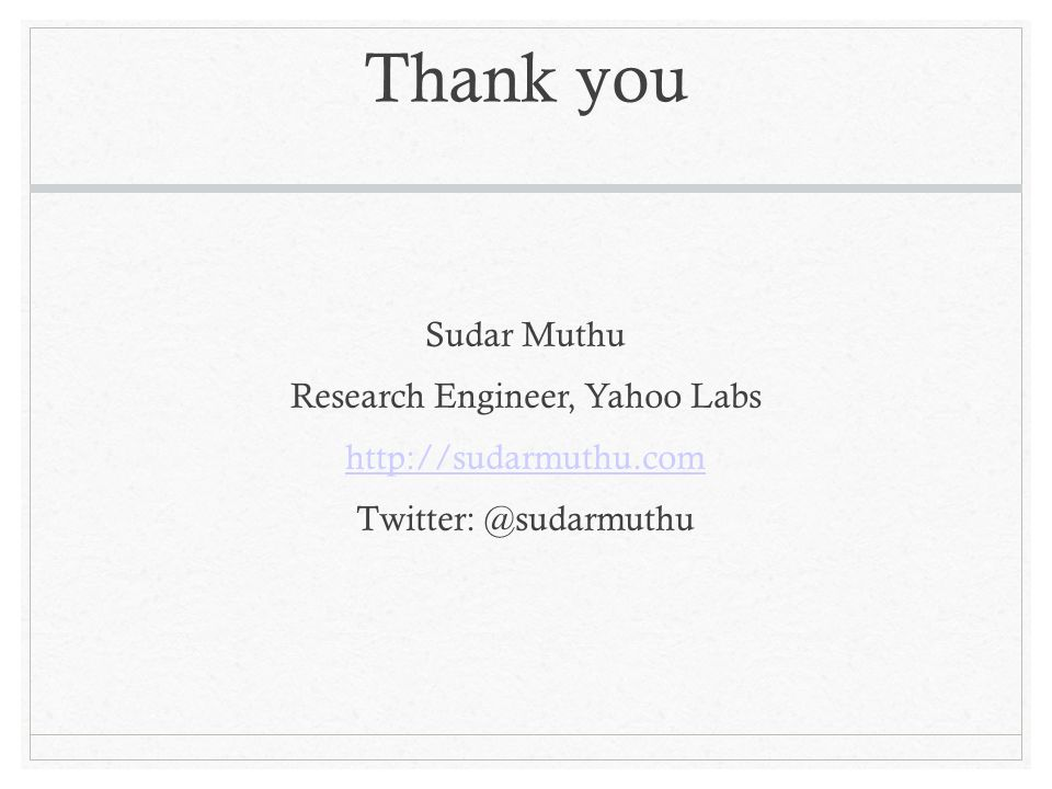 Thank you Sudar Muthu Research Engineer, Yahoo Labs http://sudarmuthu.com Twitter: @sudarmuthu