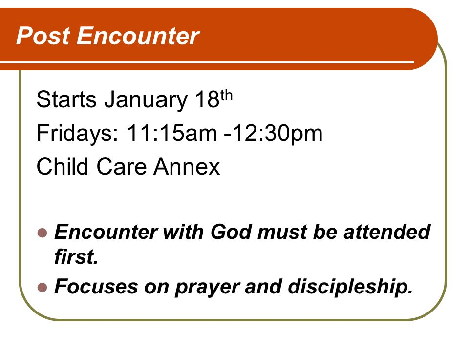 Post Encounter Starts January 18 th Fridays: 11:15am -12:30pm Child Care Annex Encounter with God must be attended first.