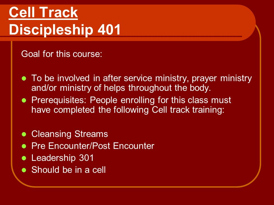Cell Track Discipleship 401 Goal for this course: To be involved in after service ministry, prayer ministry and/or ministry of helps throughout the body.