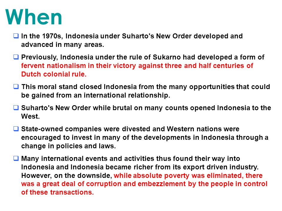 When In the 1970s, Indonesia under Suharto's New Order developed and advanced in many areas. Previously, Indonesia under the rule of Sukarno had devel
