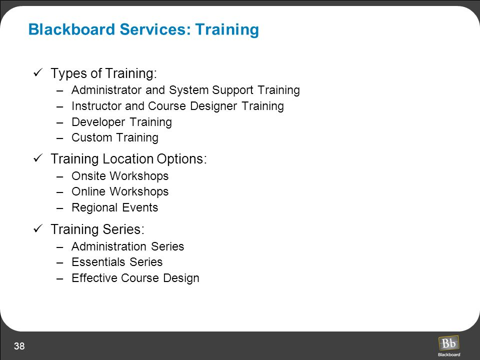 38 Blackboard Services: Training Types of Training: –Administrator and System Support Training –Instructor and Course Designer Training –Developer Tra