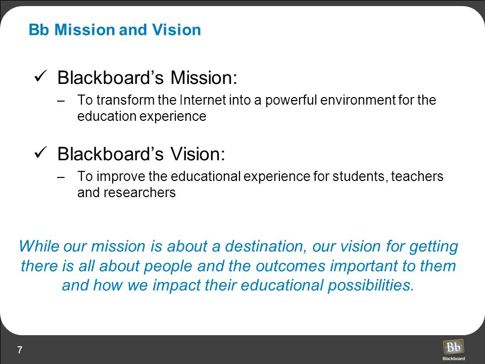 7 Bb Mission and Vision Blackboards Mission: –To transform the Internet into a powerful environment for the education experience Blackboards Vision: –