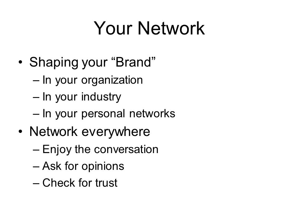Your Network Shaping your Brand –In your organization –In your industry –In your personal networks Network everywhere –Enjoy the conversation –Ask for opinions –Check for trust