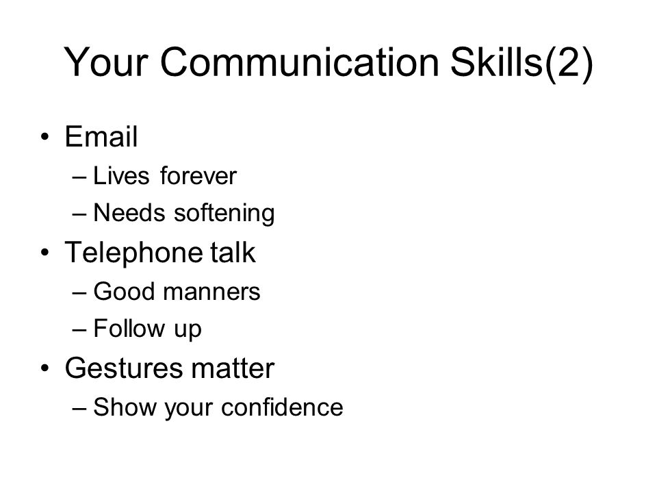 Your Communication Skills(2) Email –Lives forever –Needs softening Telephone talk –Good manners –Follow up Gestures matter –Show your confidence