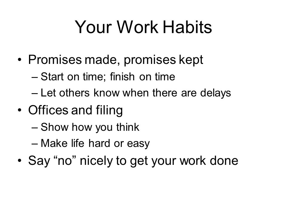 Your Work Habits Promises made, promises kept –Start on time; finish on time –Let others know when there are delays Offices and filing –Show how you think –Make life hard or easy Say no nicely to get your work done