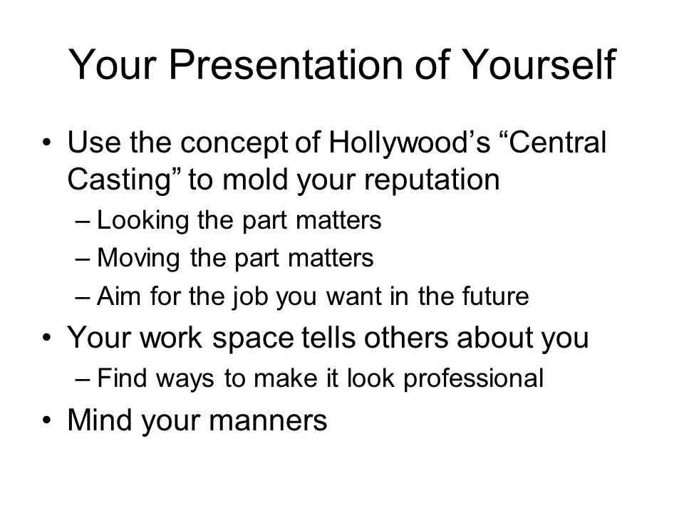 Your Presentation of Yourself Use the concept of Hollywoods Central Casting to mold your reputation –Looking the part matters –Moving the part matters –Aim for the job you want in the future Your work space tells others about you –Find ways to make it look professional Mind your manners