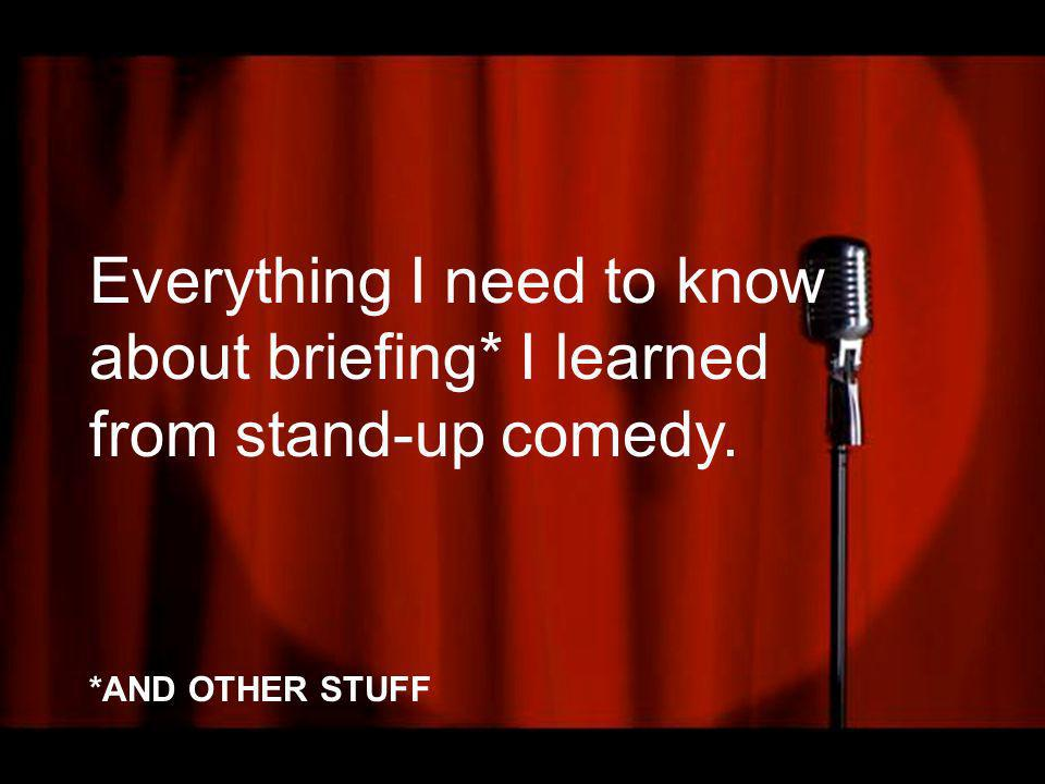 Everything I need to know about briefing* I learned from stand-up comedy. *AND OTHER STUFF