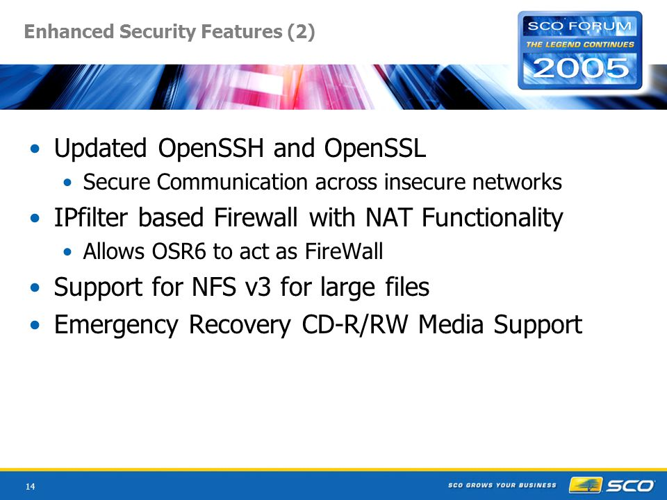 14 Enhanced Security Features (2) Updated OpenSSH and OpenSSL Secure Communication across insecure networks IPfilter based Firewall with NAT Functionality Allows OSR6 to act as FireWall Support for NFS v3 for large files Emergency Recovery CD-R/RW Media Support