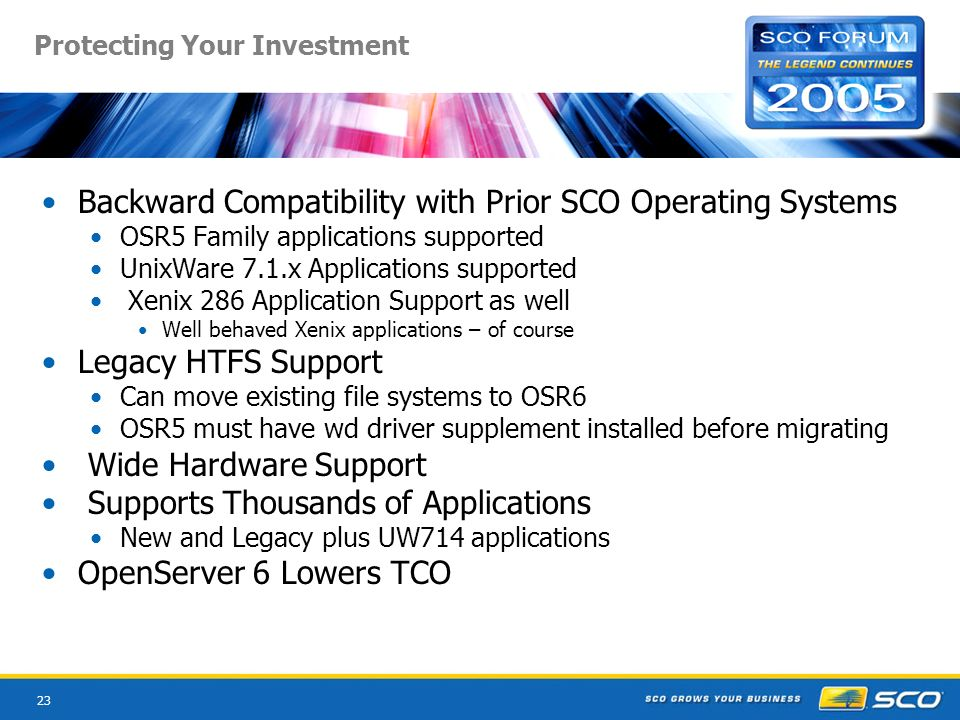 23 Protecting Your Investment Backward Compatibility with Prior SCO Operating Systems OSR5 Family applications supported UnixWare 7.1.x Applications supported Xenix 286 Application Support as well Well behaved Xenix applications – of course Legacy HTFS Support Can move existing file systems to OSR6 OSR5 must have wd driver supplement installed before migrating Wide Hardware Support Supports Thousands of Applications New and Legacy plus UW714 applications OpenServer 6 Lowers TCO