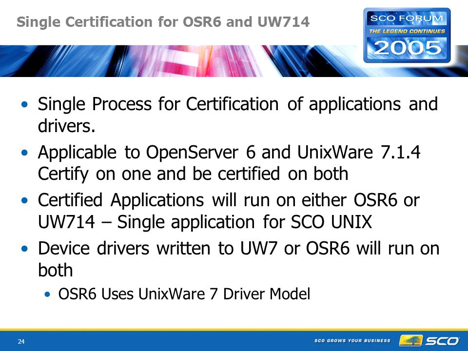 24 Single Certification for OSR6 and UW714 Single Process for Certification of applications and drivers.