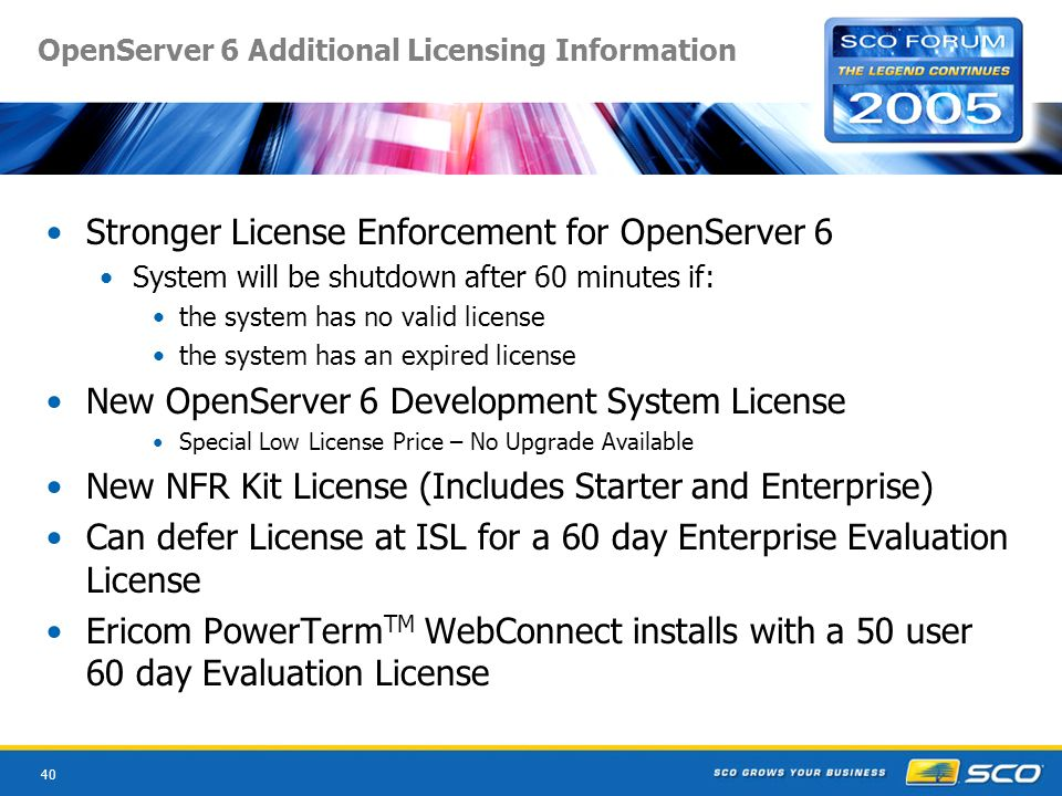40 OpenServer 6 Additional Licensing Information Stronger License Enforcement for OpenServer 6 System will be shutdown after 60 minutes if: the system has no valid license the system has an expired license New OpenServer 6 Development System License Special Low License Price – No Upgrade Available New NFR Kit License (Includes Starter and Enterprise) Can defer License at ISL for a 60 day Enterprise Evaluation License Ericom PowerTerm TM WebConnect installs with a 50 user 60 day Evaluation License