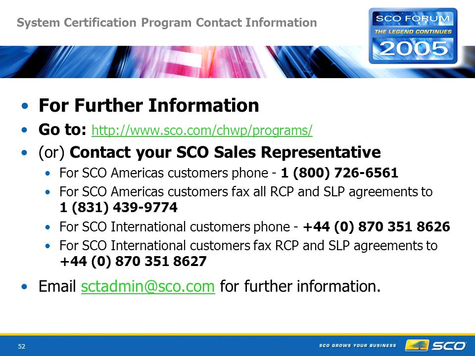 52 System Certification Program Contact Information For Further Information Go to: http://www.sco.com/chwp/programs/ http://www.sco.com/chwp/programs/ (or) Contact your SCO Sales Representative For SCO Americas customers phone - 1 (800) 726-6561 For SCO Americas customers fax all RCP and SLP agreements to 1 (831) 439-9774 For SCO International customers phone - +44 (0) 870 351 8626 For SCO International customers fax RCP and SLP agreements to +44 (0) 870 351 8627 Email sctadmin@sco.com for further information.sctadmin@sco.com