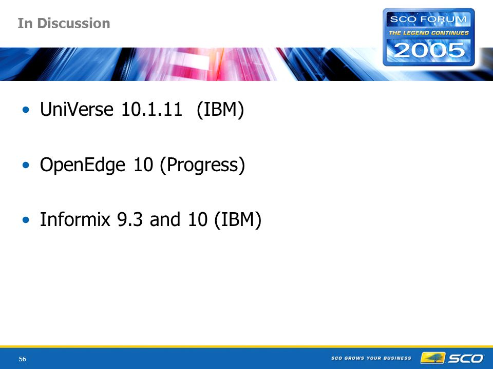 56 In Discussion UniVerse 10.1.11 (IBM) OpenEdge 10 (Progress) Informix 9.3 and 10 (IBM)