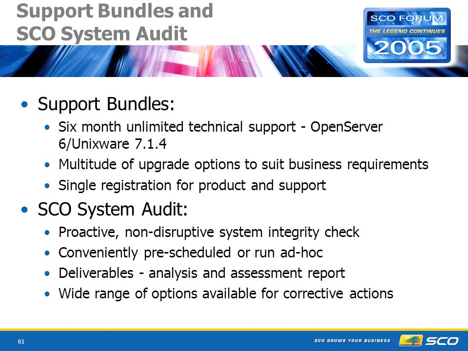 61 Support Bundles and SCO System Audit Support Bundles: Six month unlimited technical support - OpenServer 6/Unixware 7.1.4 Multitude of upgrade options to suit business requirements Single registration for product and support SCO System Audit: Proactive, non-disruptive system integrity check Conveniently pre-scheduled or run ad-hoc Deliverables - analysis and assessment report Wide range of options available for corrective actions