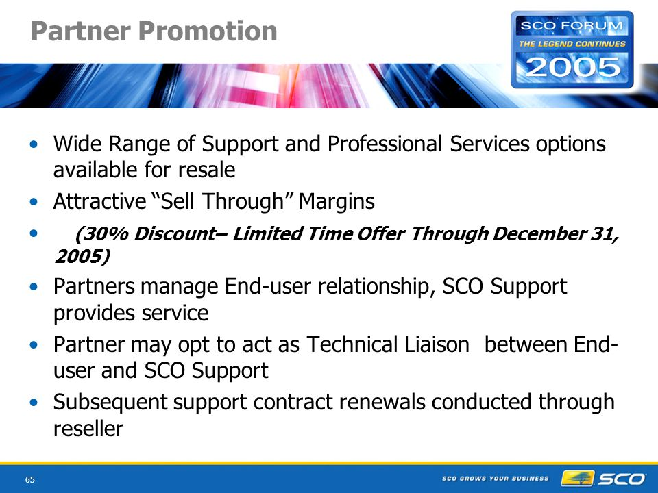 65 Partner Promotion Wide Range of Support and Professional Services options available for resale Attractive Sell Through Margins (30% Discount– Limited Time Offer Through December 31, 2005) Partners manage End-user relationship, SCO Support provides service Partner may opt to act as Technical Liaison between End- user and SCO Support Subsequent support contract renewals conducted through reseller