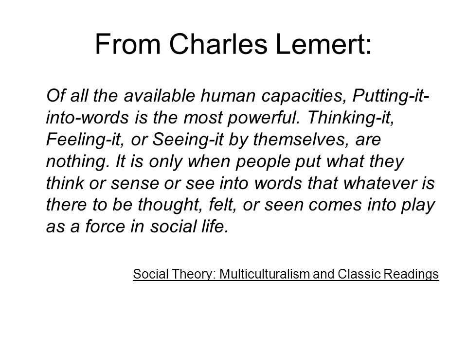 From Charles Lemert: Of all the available human capacities, Putting-it- into-words is the most powerful. Thinking-it, Feeling-it, or Seeing-it by them