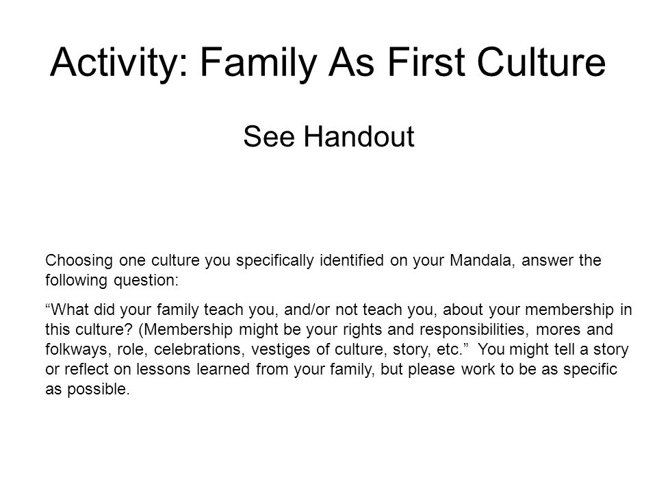 Activity: Family As First Culture See Handout Choosing one culture you specifically identified on your Mandala, answer the following question: What did your family teach you, and/or not teach you, about your membership in this culture.