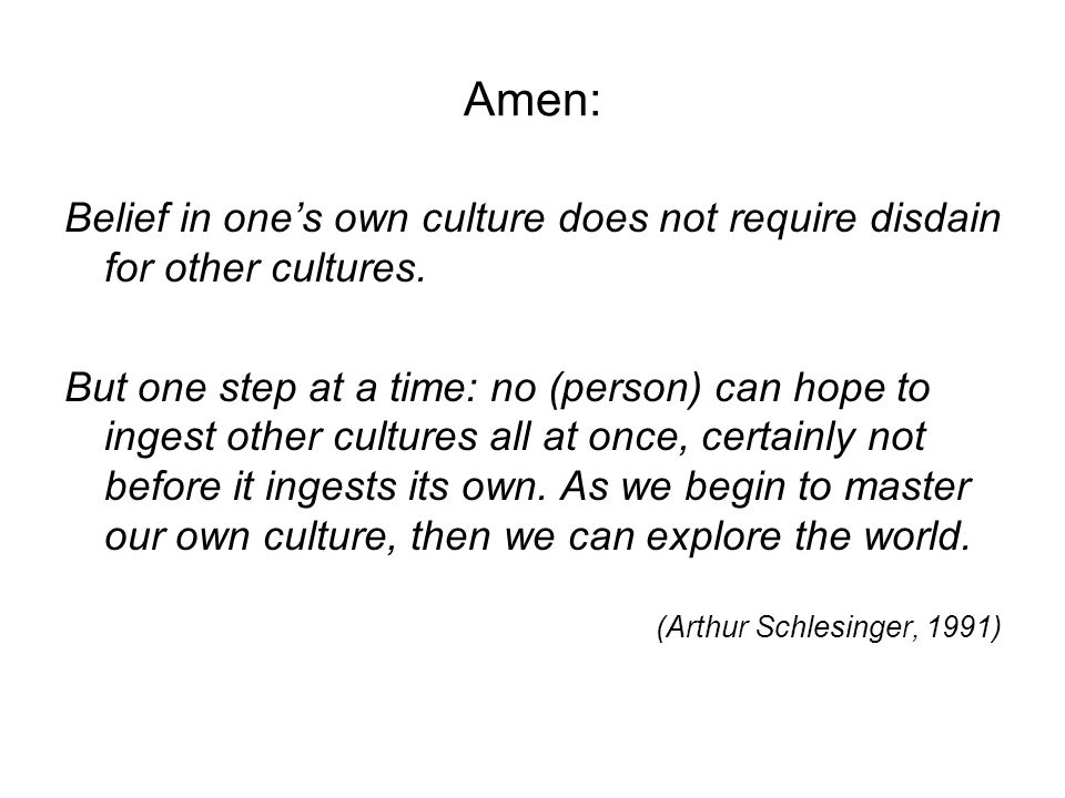 Amen: Belief in ones own culture does not require disdain for other cultures. But one step at a time: no (person) can hope to ingest other cultures al
