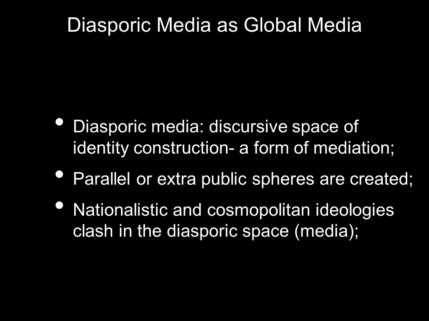 Diasporic Media as Global Media Diasporic media: discursive space of identity construction- a form of mediation; Parallel or extra public spheres are