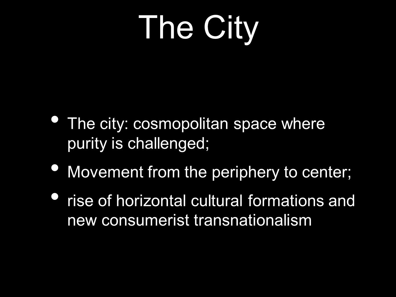 The City The city: cosmopolitan space where purity is challenged; Movement from the periphery to center; rise of horizontal cultural formations and ne