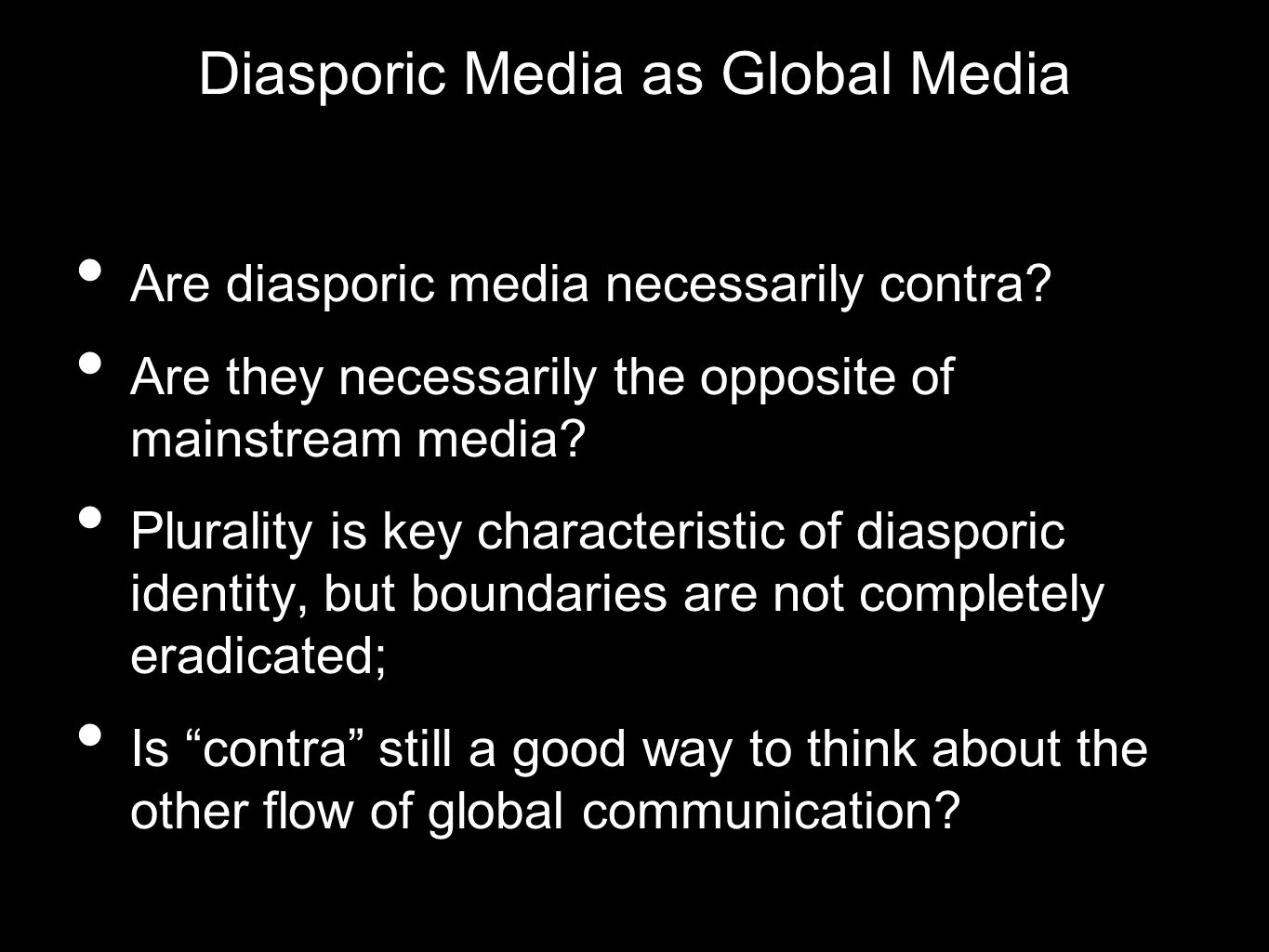 Diasporic Media as Global Media Are diasporic media necessarily contra? Are they necessarily the opposite of mainstream media? Plurality is key charac