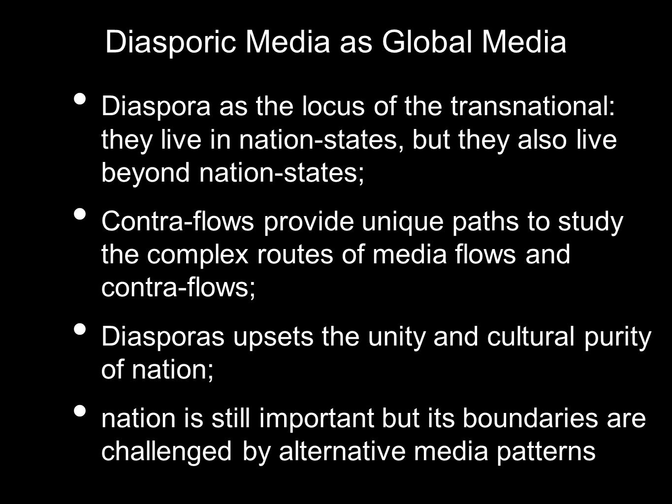 Diasporic Media as Global Media Diaspora as the locus of the transnational: they live in nation-states, but they also live beyond nation-states; Contr