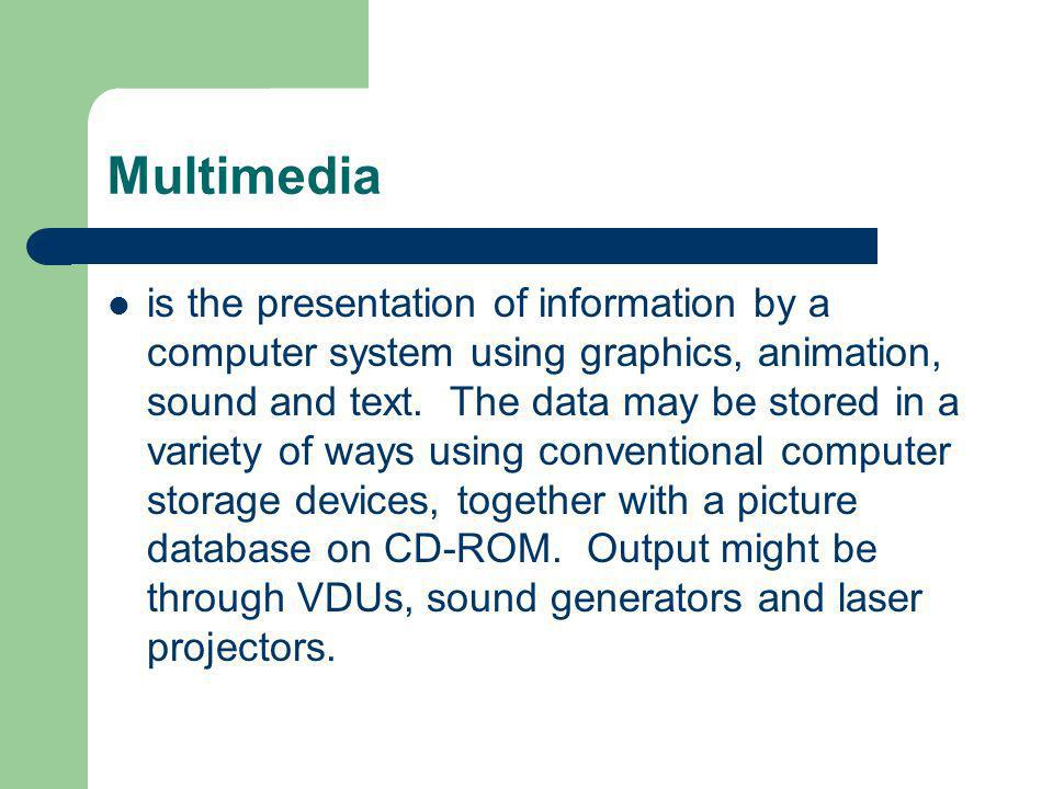 Multimedia is the presentation of information by a computer system using graphics, animation, sound and text. The data may be stored in a variety of w