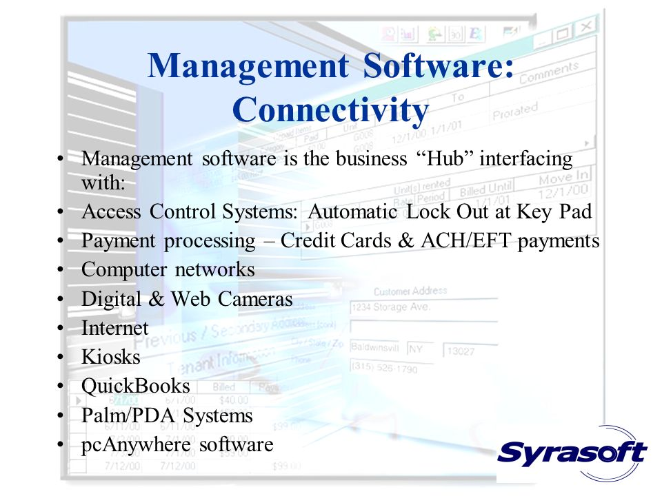 Management Software: Connectivity Management software is the business Hub interfacing with: Access Control Systems: Automatic Lock Out at Key Pad Payment processing – Credit Cards & ACH/EFT payments Computer networks Digital & Web Cameras Internet Kiosks QuickBooks Palm/PDA Systems pcAnywhere software