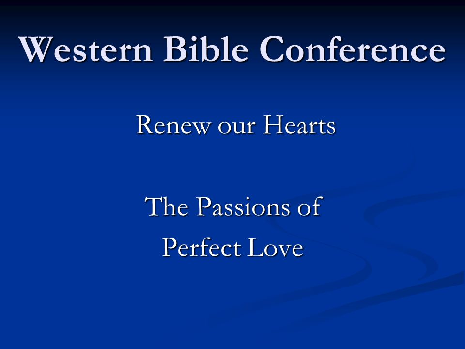 Western Bible Conference Renew our Hearts Renew our Hearts The Passions of Perfect Love