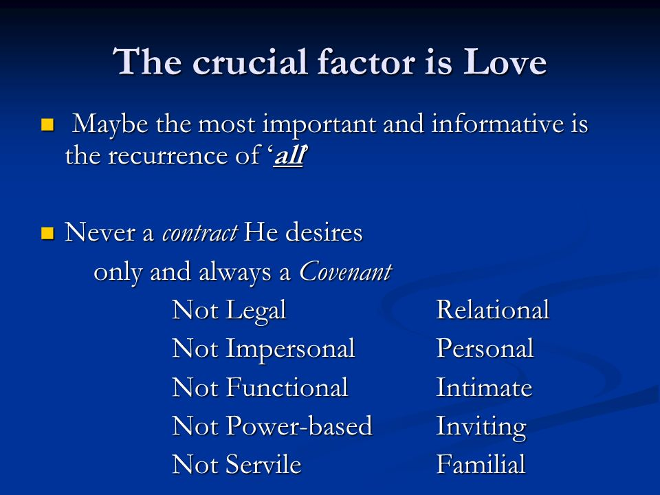 The crucial factor is Love Maybe the most important and informative is the recurrence of all Maybe the most important and informative is the recurrence of all Never a contract He desires Never a contract He desires only and always a Covenant Not LegalRelational Not Impersonal Personal Not FunctionalIntimate Not Power-basedInviting Not Servile Familial