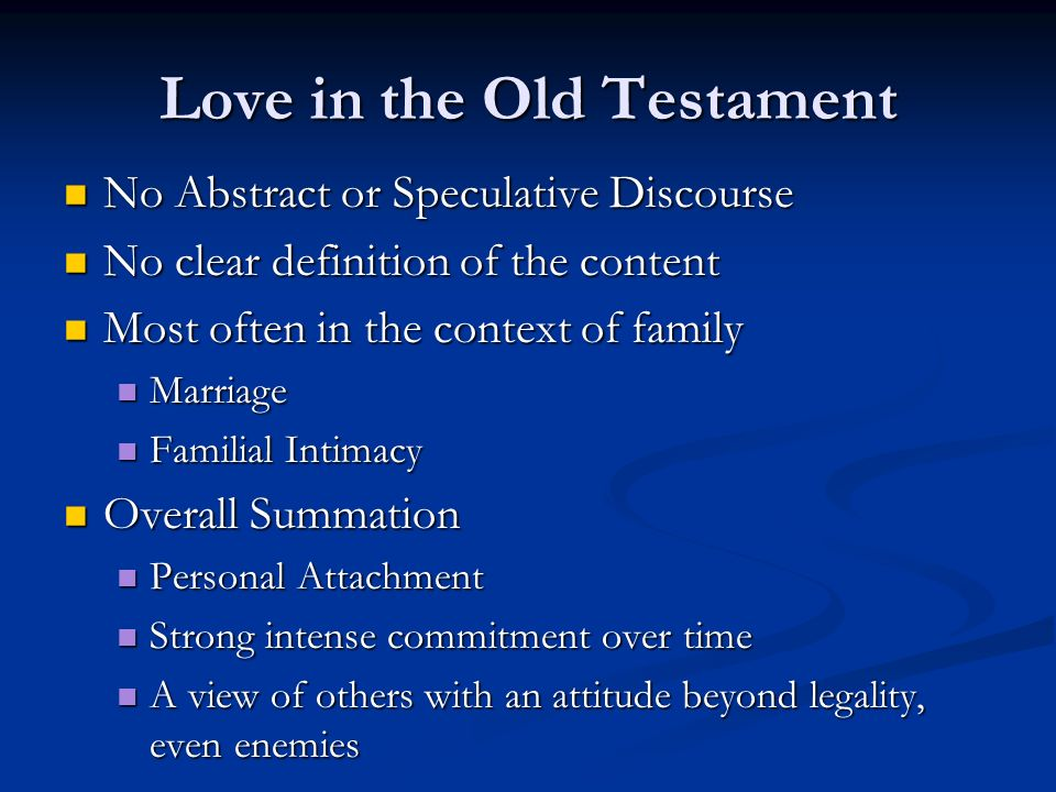 Love in the Old Testament No Abstract or Speculative Discourse No Abstract or Speculative Discourse No clear definition of the content No clear definition of the content Most often in the context of family Most often in the context of family Marriage Marriage Familial Intimacy Familial Intimacy Overall Summation Overall Summation Personal Attachment Personal Attachment Strong intense commitment over time Strong intense commitment over time A view of others with an attitude beyond legality, even enemies A view of others with an attitude beyond legality, even enemies