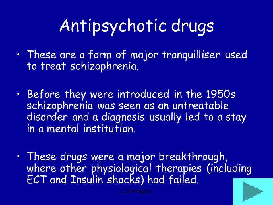 L. Binnington Antipsychotic drugs These are a form of major tranquilliser used to treat schizophrenia. Before they were introduced in the 1950s schizo