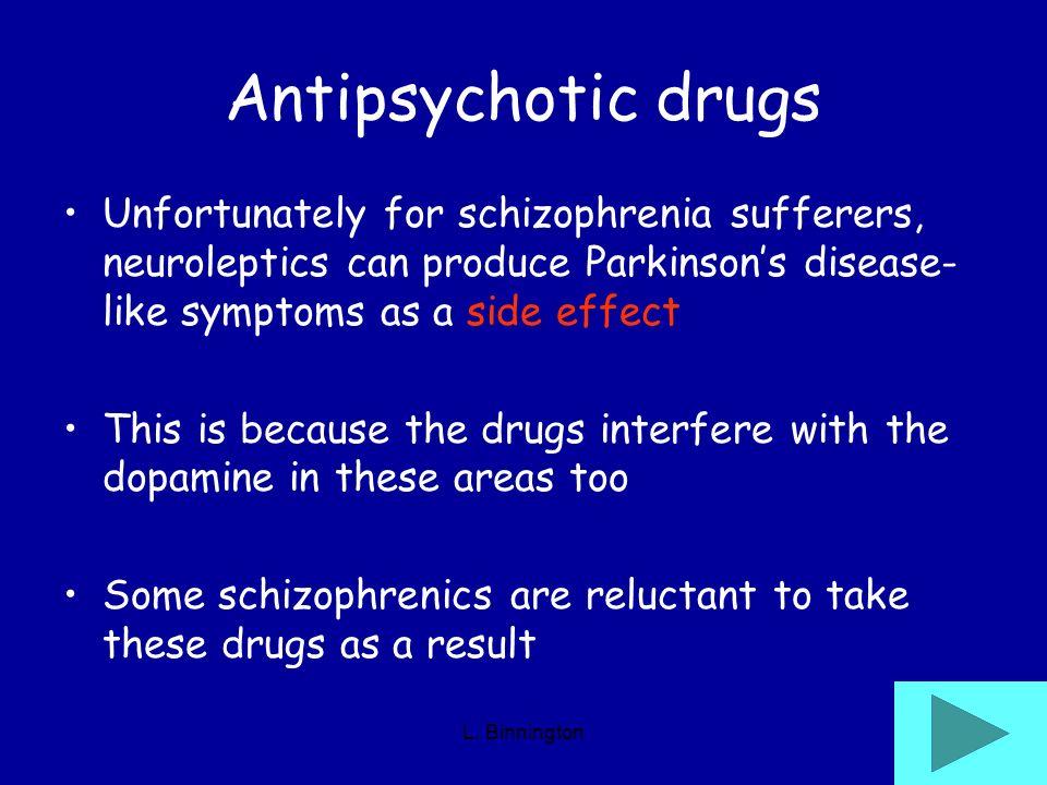 L. Binnington Antipsychotic drugs Unfortunately for schizophrenia sufferers, neuroleptics can produce Parkinsons disease- like symptoms as a side effe