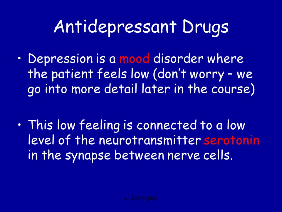 Antidepressant Drugs Depression is a mood disorder where the patient feels low (dont worry – we go into more detail later in the course) This low feel