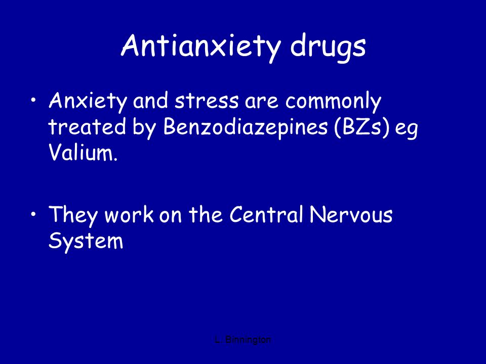 Antianxiety drugs Anxiety and stress are commonly treated by Benzodiazepines (BZs) eg Valium. They work on the Central Nervous System L. Binnington