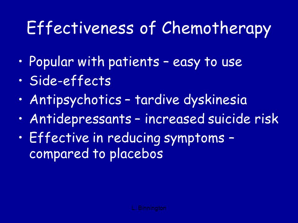 Effectiveness of Chemotherapy Popular with patients – easy to use Side-effects Antipsychotics – tardive dyskinesia Antidepressants – increased suicide