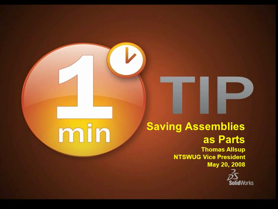 Saving Assemblies as Parts Thomas Allsup NTSWUG Vice President May 20, 2008