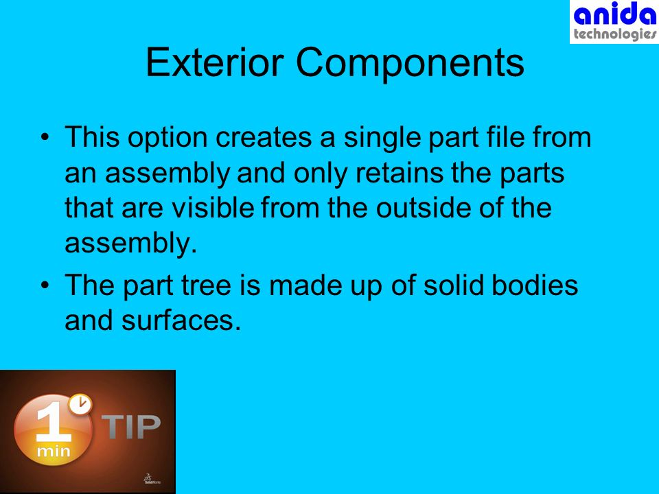 Exterior Components This option creates a single part file from an assembly and only retains the parts that are visible from the outside of the assembly.