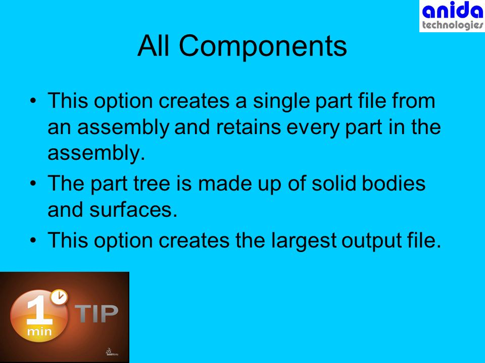 All Components This option creates a single part file from an assembly and retains every part in the assembly.