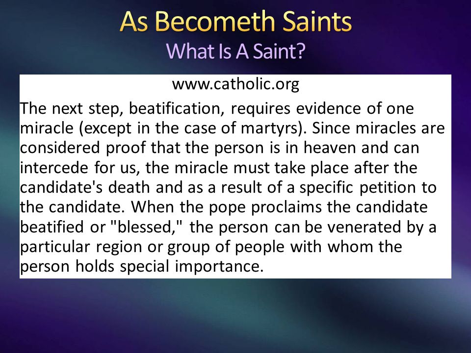 www.catholic.org The next step, beatification, requires evidence of one miracle (except in the case of martyrs).