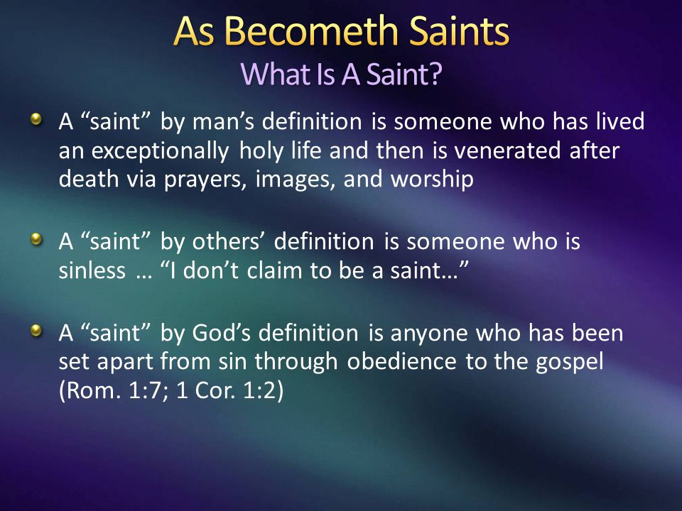 A saint by mans definition is someone who has lived an exceptionally holy life and then is venerated after death via prayers, images, and worship A saint by others definition is someone who is sinless … I dont claim to be a saint… A saint by Gods definition is anyone who has been set apart from sin through obedience to the gospel (Rom.