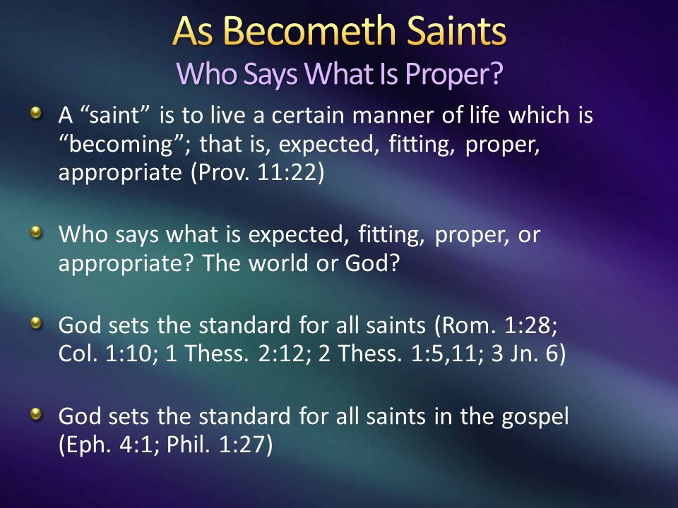 A saint is to live a certain manner of life which is becoming; that is, expected, fitting, proper, appropriate (Prov.